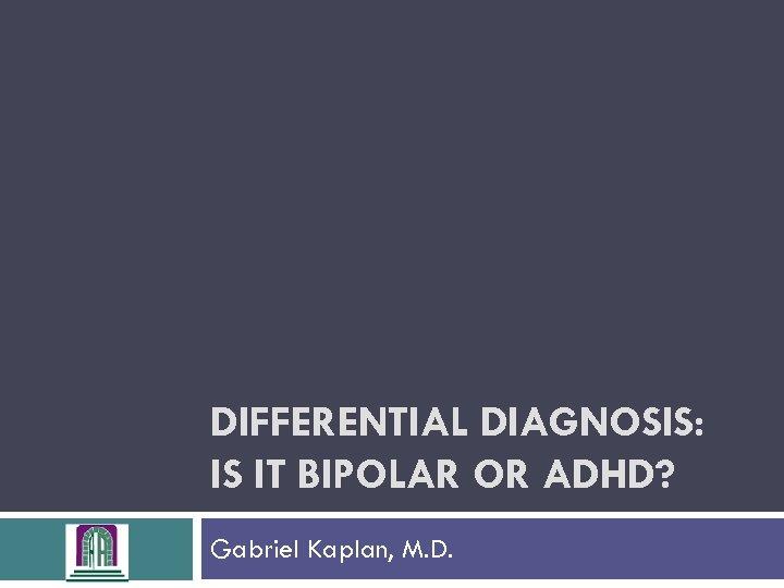 DIFFERENTIAL DIAGNOSIS: IS IT BIPOLAR OR ADHD? Gabriel Kaplan, M. D.