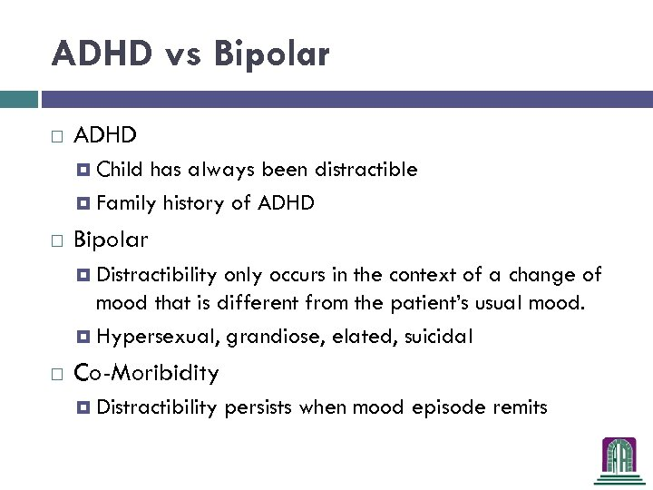 ADHD vs Bipolar ADHD Child has always been distractible Family history of ADHD Bipolar