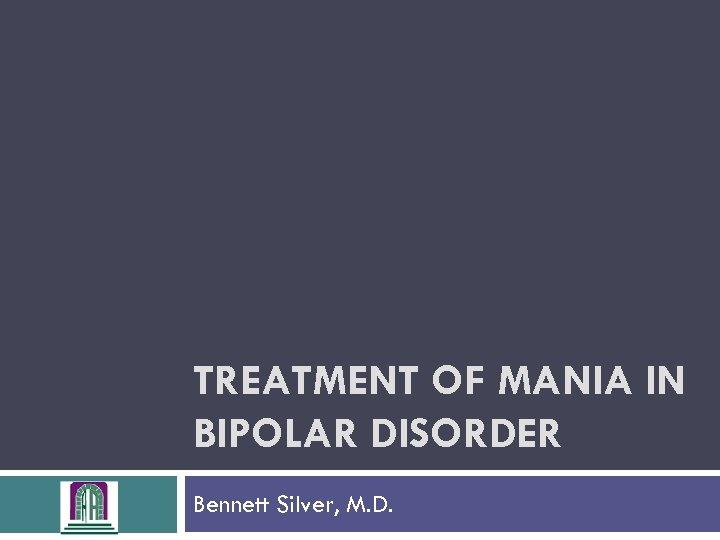 TREATMENT OF MANIA IN BIPOLAR DISORDER Bennett Silver, M. D.