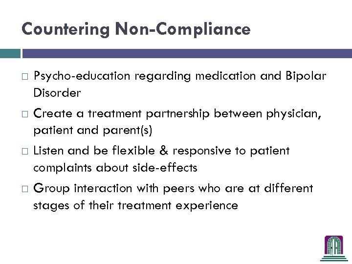 Countering Non-Compliance Psycho-education regarding medication and Bipolar Disorder Create a treatment partnership between physician,