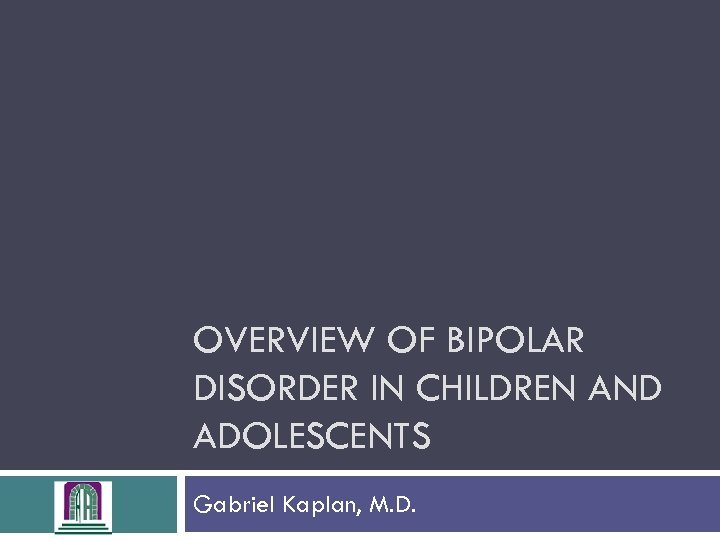 OVERVIEW OF BIPOLAR DISORDER IN CHILDREN AND ADOLESCENTS Gabriel Kaplan, M. D.