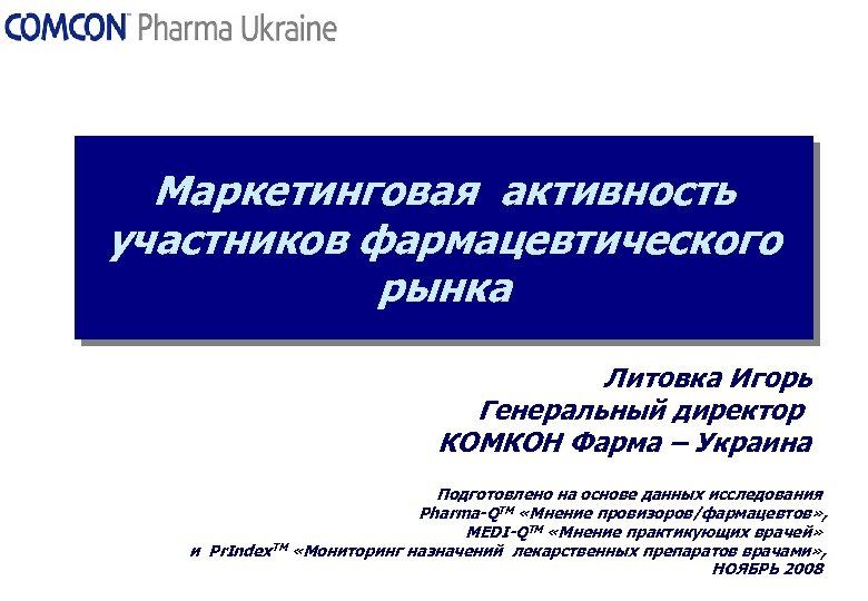 Маркетинговая активность участников фармацевтического рынка Литовка Игорь Генеральный директор КОМКОН Фарма – Украина Подготовлено