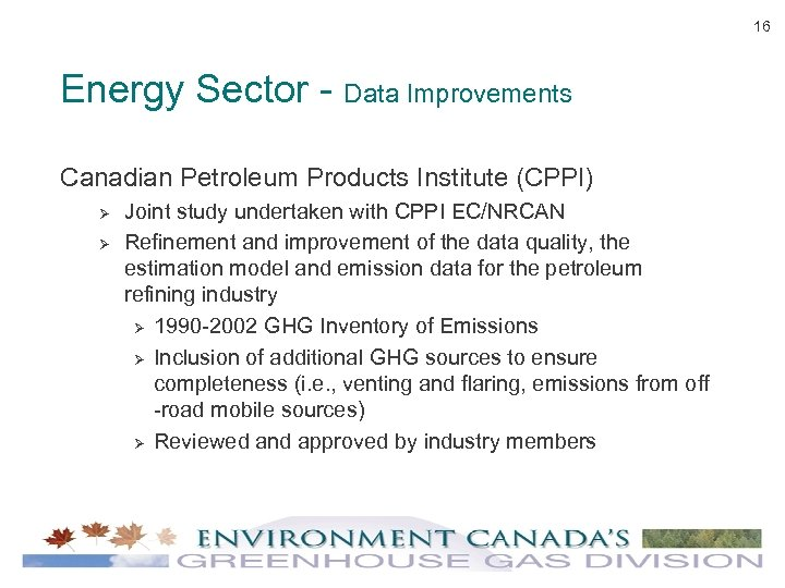 16 Energy Sector - Data Improvements Canadian Petroleum Products Institute (CPPI) Ø Ø Joint