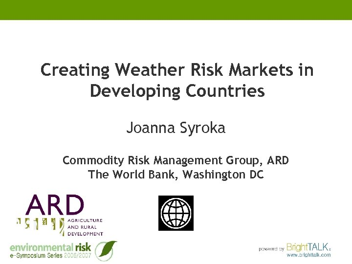 Creating Weather Risk Markets in Developing Countries Joanna Syroka Commodity Risk Management Group, ARD