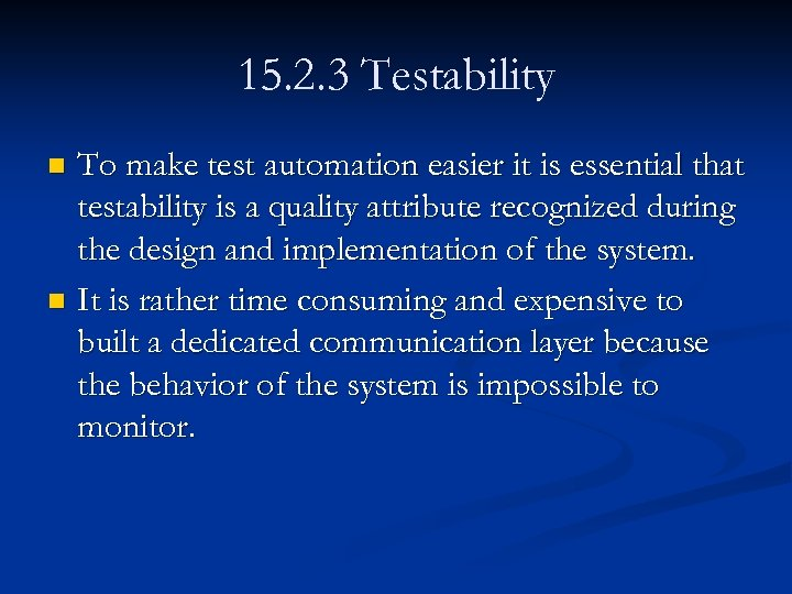 15. 2. 3 Testability To make test automation easier it is essential that testability