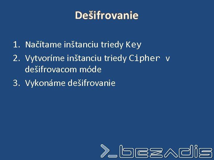Dešifrovanie 1. Načítame inštanciu triedy Key 2. Vytvoríme inštanciu triedy Cipher v dešifrovacom móde