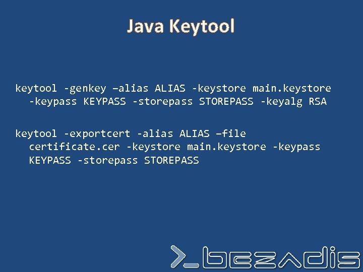 Java Keytool keytool -genkey –alias ALIAS -keystore main. keystore -keypass KEYPASS -storepass STOREPASS -keyalg