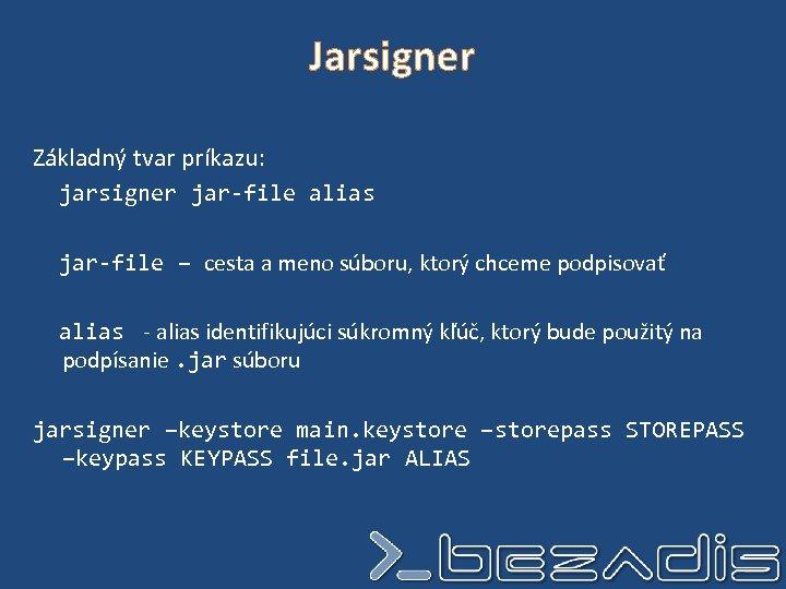 Jarsigner Základný tvar príkazu: jarsigner jar-file alias jar-file – cesta a meno súboru, ktorý