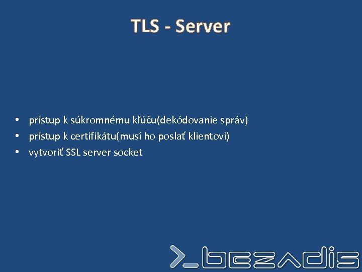 TLS - Server • prístup k súkromnému kľúču(dekódovanie správ) • prístup k certifikátu(musí ho