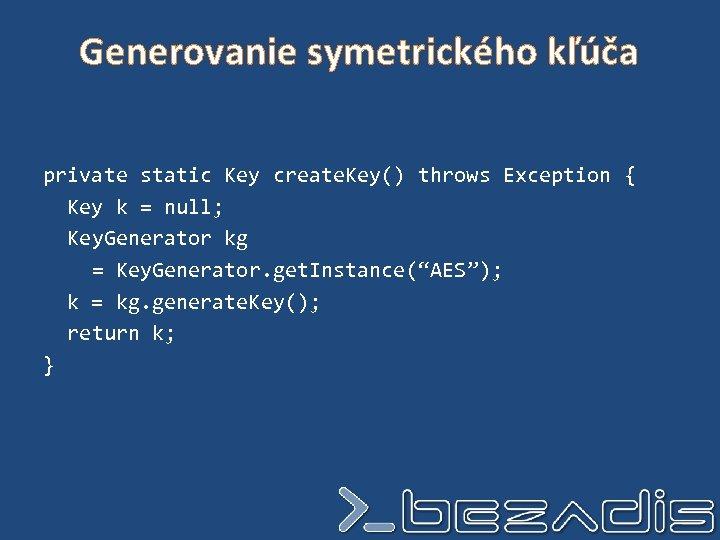 Generovanie symetrického kľúča private static Key create. Key() throws Exception { Key k =