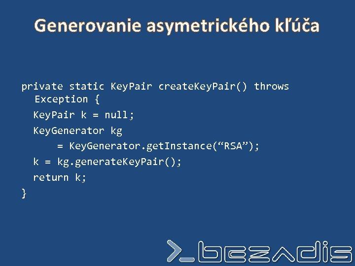 Generovanie asymetrického kľúča private static Key. Pair create. Key. Pair() throws Exception { Key.