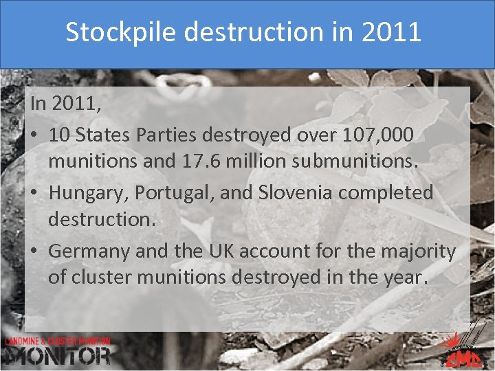Stockpile destruction in 2011 In 2011, • 10 States Parties destroyed over 107, 000