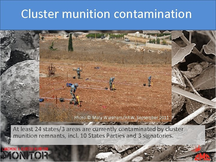 Cluster munition contamination Photo © Mary Wareham/HRW, September 2011 At least 24 states/3 areas