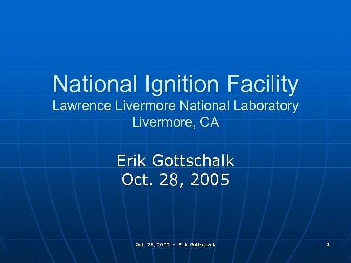 National Ignition Facility Lawrence Livermore National Laboratory Livermore, CA Erik Gottschalk Oct. 28, 2005