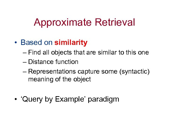 Approximate Retrieval • Based on similarity – Find all objects that are similar to