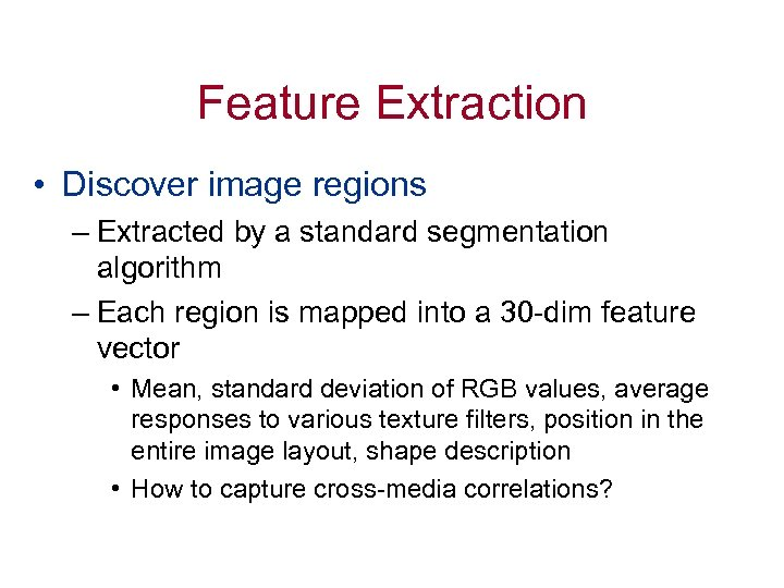 Feature Extraction • Discover image regions – Extracted by a standard segmentation algorithm –