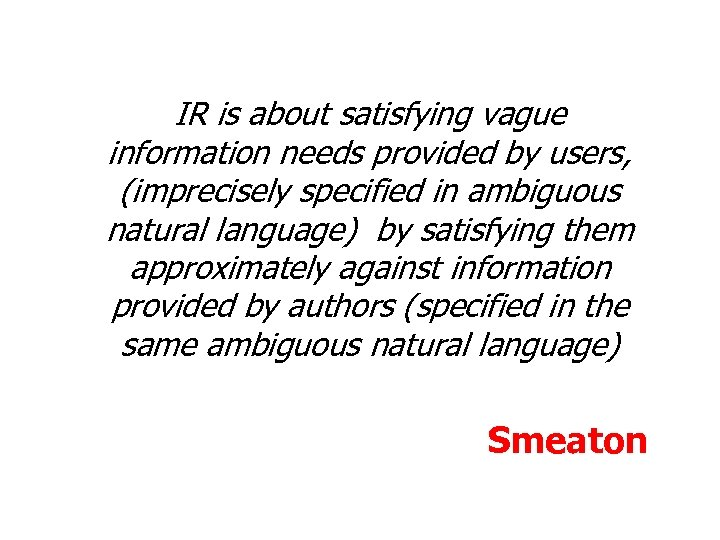 IR is about satisfying vague information needs provided by users, (imprecisely specified in ambiguous