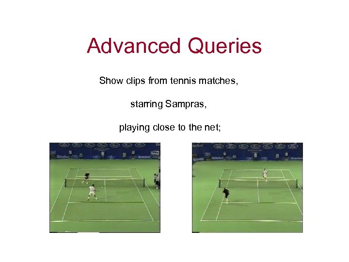 Advanced Queries Show clips from tennis matches, starring Sampras, playing close to the net;