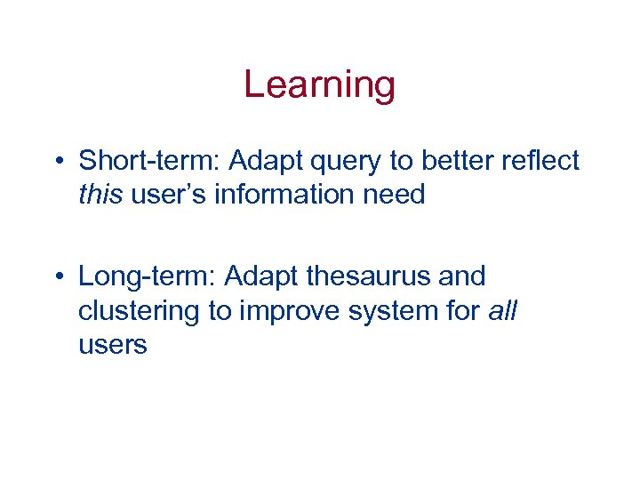 Learning • Short-term: Adapt query to better reflect this user's information need • Long-term: