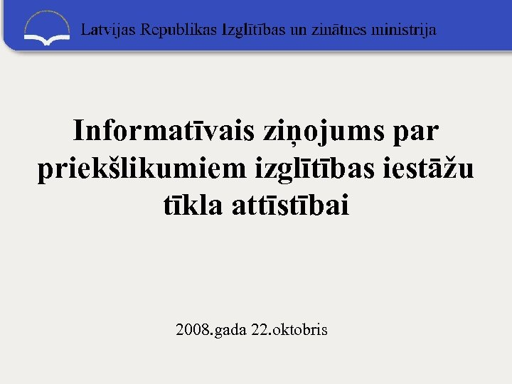Informatīvais ziņojums par priekšlikumiem izglītības iestāžu tīkla attīstībai 2008. gada 22. oktobris