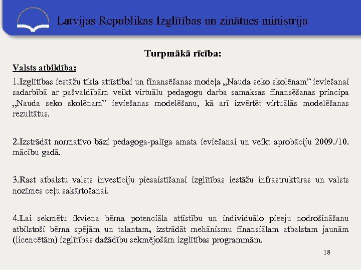 """Turpmākā rīcība: Valsts atbildība: 1. Izglītības iestāžu tīkla attīstībai un finansēšanas modeļa """"Nauda"""
