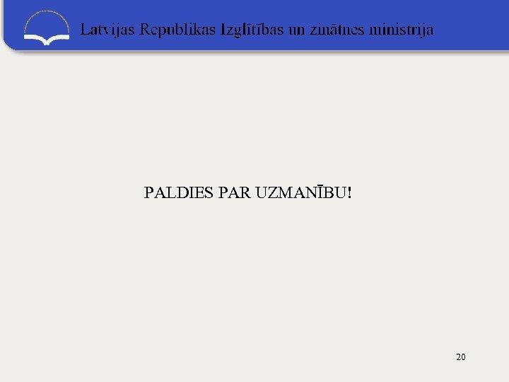 PALDIES PAR UZMANĪBU! 20