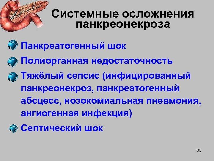 Системные осложнения панкреонекроза • Панкреатогенный шок • Полиорганная недостаточность • Тяжёлый сепсис (инфицированный панкреонекроз,