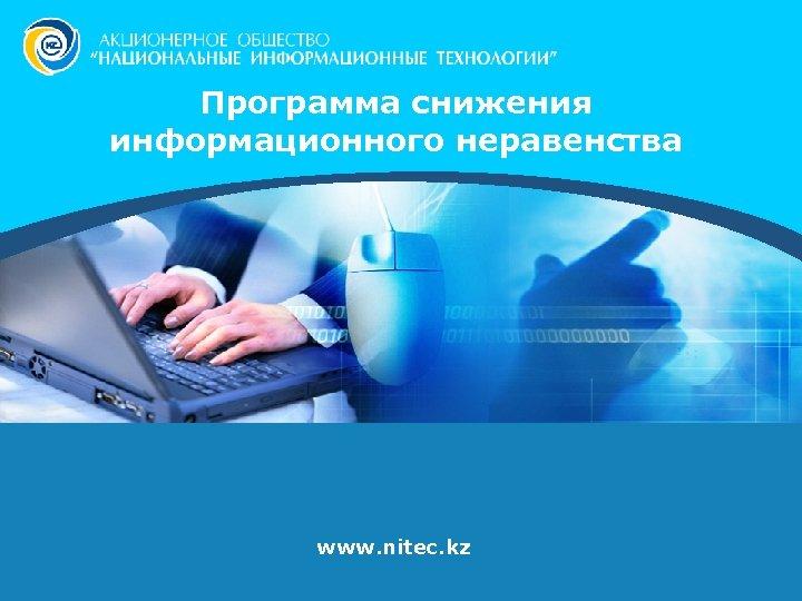 Программа снижения информационного неравенства www. nitec. kz