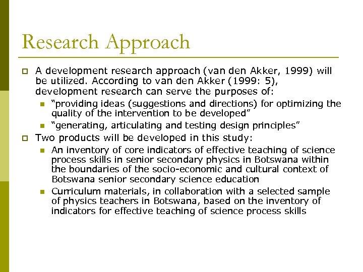 Research Approach p A development research approach (van den Akker, 1999) will be utilized.