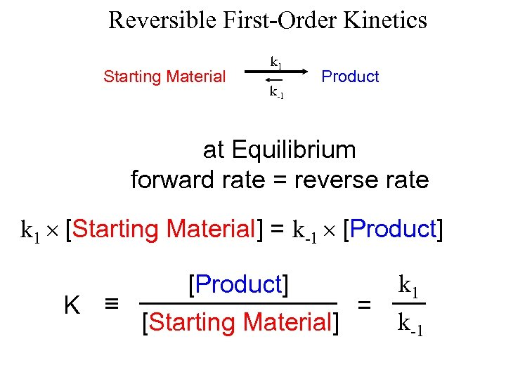 Reversible First-Order Kinetics Starting Material k 1 k-1 Product at Equilibrium forward rate =