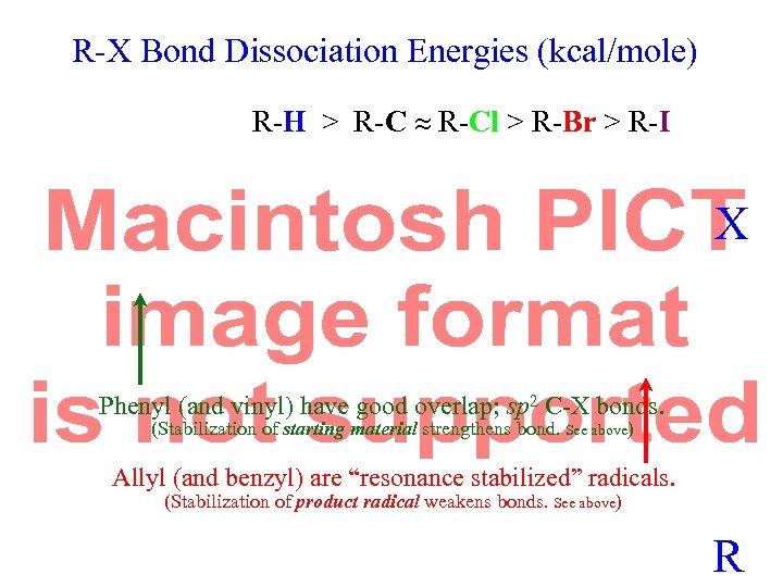 R-X Bond Dissociation Energies (kcal/mole) R-H > R-Cl > R-Br > R-I X Phenyl