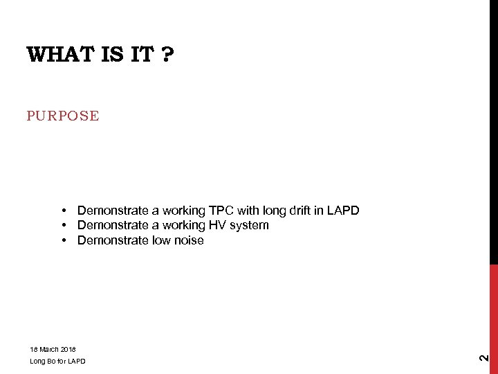 WHAT IS IT ? PURPOSE • Demonstrate a working TPC with long drift in