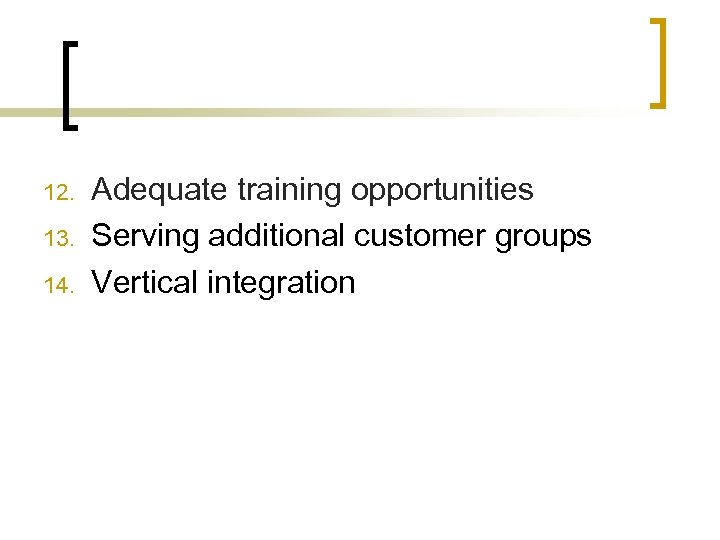 12. 13. 14. Adequate training opportunities Serving additional customer groups Vertical integration