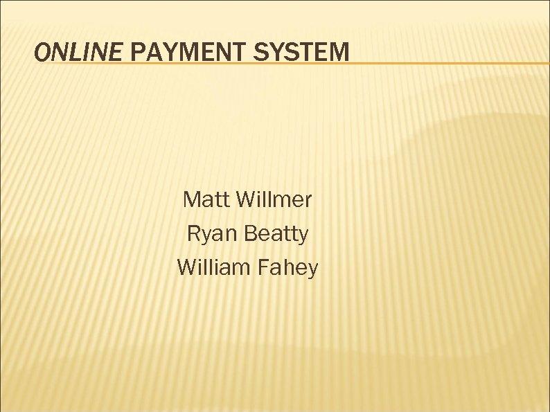 ONLINE PAYMENT SYSTEM Matt Willmer Ryan Beatty William Fahey