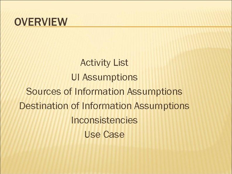 OVERVIEW Activity List UI Assumptions Sources of Information Assumptions Destination of Information Assumptions Inconsistencies