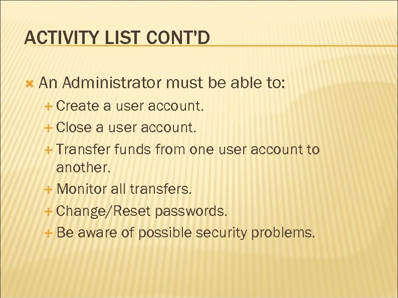 ACTIVITY LIST CONT'D An Administrator must be able to: Create a user account. Close