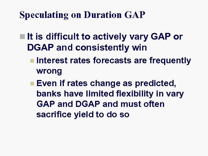 Speculating on Duration GAP n It is difficult to actively vary GAP or DGAP