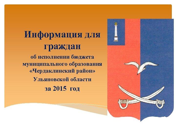 Информация для граждан об исполнении бюджета муниципального образования «Чердаклинский район» Ульяновской области за 2015