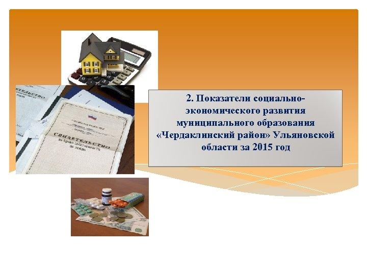 2. Показатели социально- экономического развития муниципального образования «Чердаклинский район» Ульяновской области за 2015 год