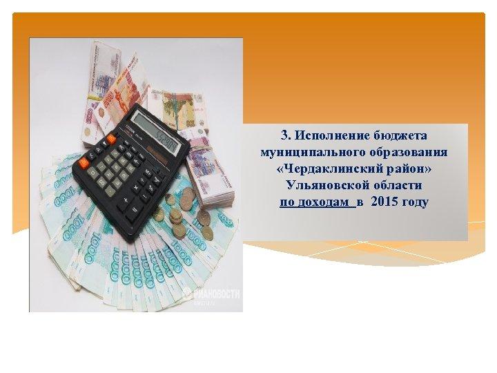 3. Исполнение бюджета муниципального образования «Чердаклинский район» Ульяновской области по доходам в 2015 году