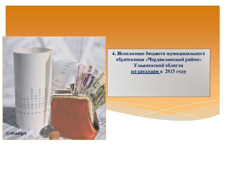 4. Исполнение бюджета муниципального образования «Чердаклинский район» Ульяновской области по расходам в 2015 году