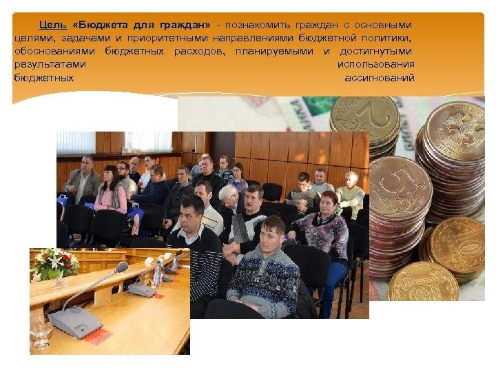 Цель «Бюджета для граждан» - познакомить граждан с основными целями, задачами и приоритетными направлениями