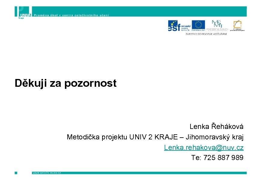 Děkuji za pozornost Lenka Řeháková Metodička projektu UNIV 2 KRAJE – Jihomoravský kraj Lenka.