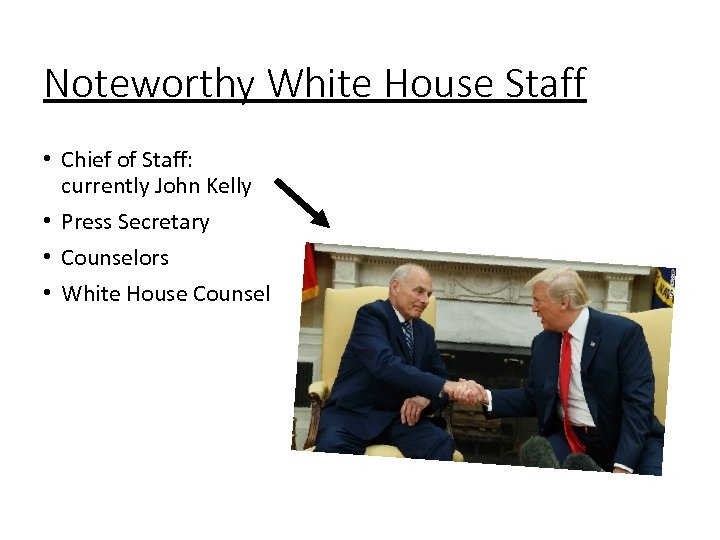 Noteworthy White House Staff • Chief of Staff: currently John Kelly • Press Secretary