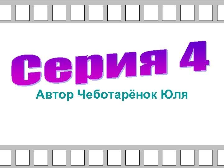 Автор Чеботарёнок Юля
