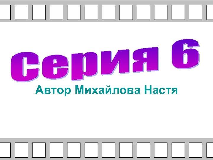 Автор Михайлова Настя
