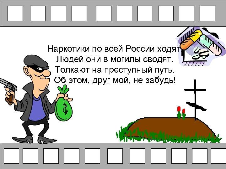 Наркотики по всей России ходят. Людей они в могилы сводят. Толкают на преступный путь.