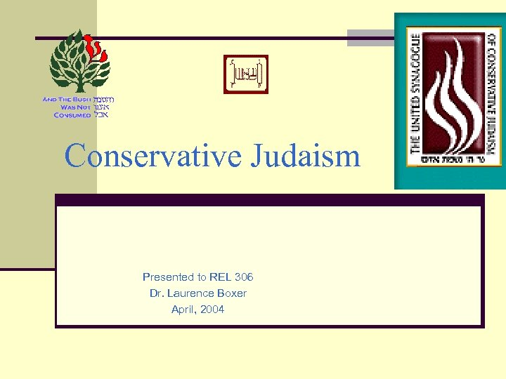 Conservative Judaism Presented to REL 306 Dr. Laurence Boxer April, 2004