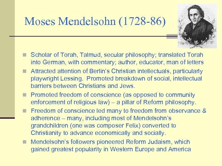 Moses Mendelsohn (1728 -86) n Scholar of Torah, Talmud, secular philosophy; translated Torah n
