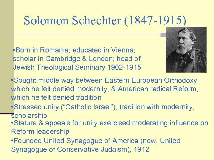 Solomon Schechter (1847 -1915) • Born in Romania; educated in Vienna; scholar in Cambridge
